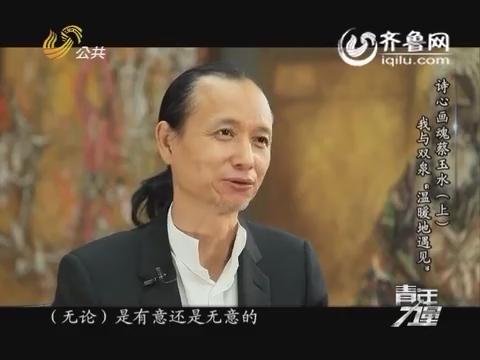 """20160510《青年力量》:我与双泉""""温暖地遇见""""诗心画魂蔡玉水(上)"""