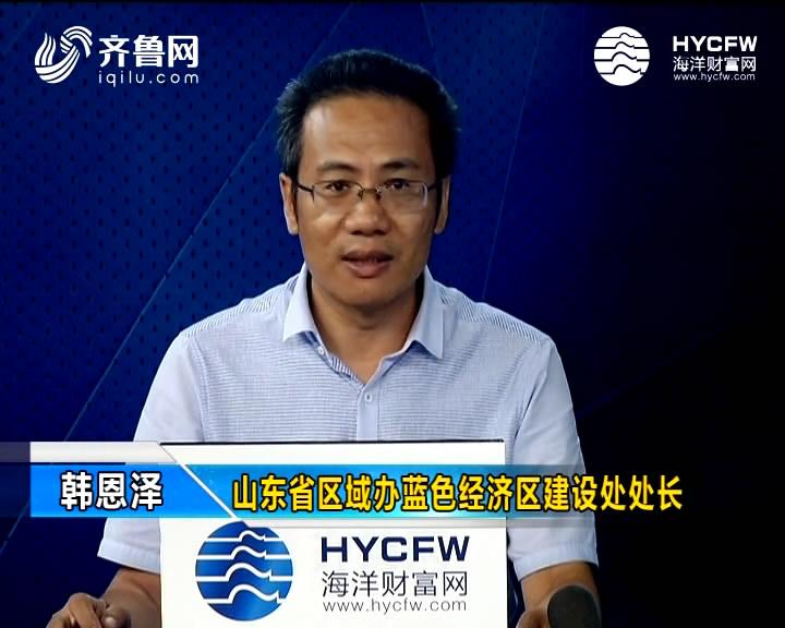韩恩泽:山东海洋企业抱团出海推动产业链整体性转移
