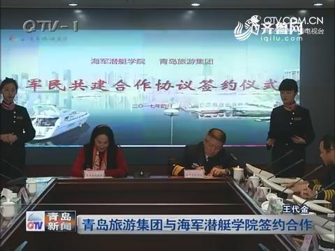 青岛旅游集团与海军潜艇学院签约合作