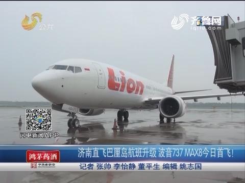 济南直飞巴厘岛航班升级 波音737max8 7月19日首飞!