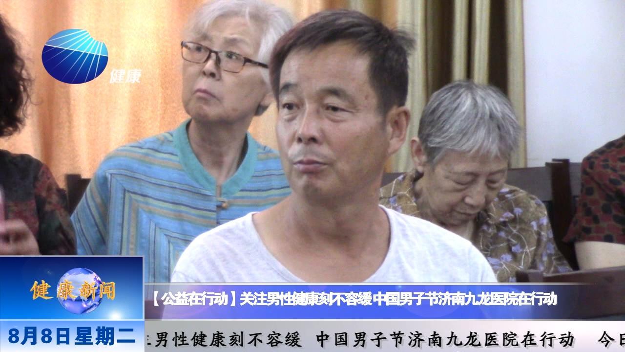 山东健康新闻20170808期:【公益在行动】关注男性健康刻不容缓  中国男子节济南九龙医院在行动