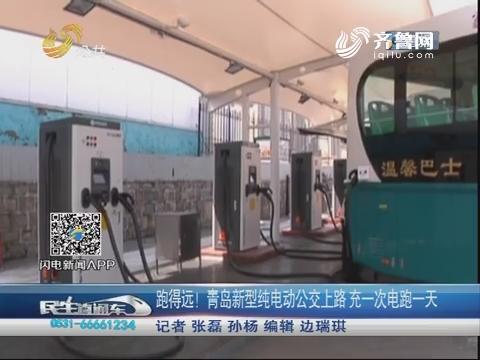 跑得远!青岛新型纯电动公交上路 充一次电跑一天