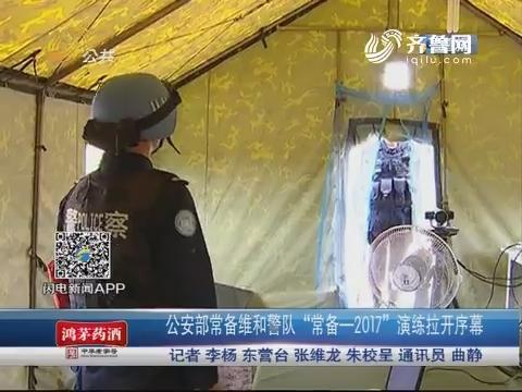 """东营:公安部常备维和警队 """"常备—2017""""演练拉开序幕"""
