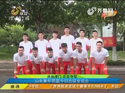 决战津门 志在夺冠:山东青年男篮8月17日出征全运会