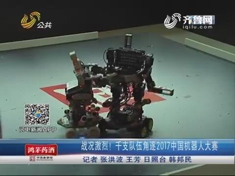 日照:战况激烈!千支队伍角逐2017中国机器人大赛