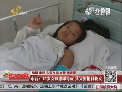 东营:15岁女孩患尿毒症 其父要捐肾救女