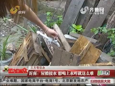 【三方帮您办】沂南:屋檐接水 想喝上水咋就这么难