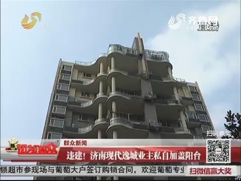 【群众新闻】违建!济南现代逸城业主私自加盖阳台