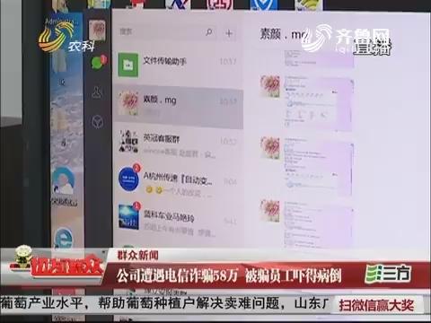 【群众新闻】济南:公司遭遇电信诈骗58万 被骗员工吓得病倒