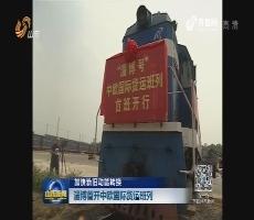 【加快新旧动能转换】淄博首开中欧国际货运班列
