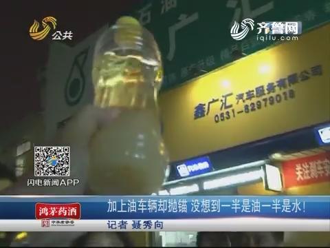 济南:加上油车辆却抛锚 没想到一半是油一半是水!