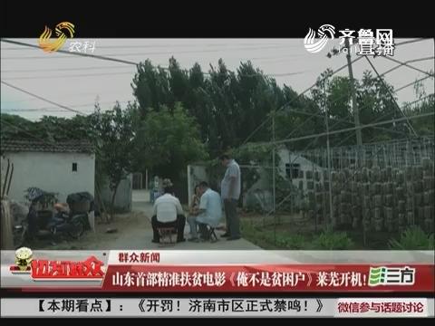 【群众新闻】山东首部精准扶贫电影《俺不是贫困户》莱芜开机!