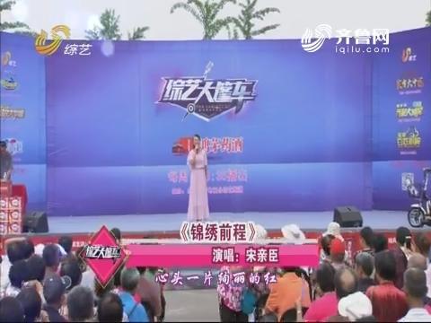 综艺大篷车:宋亲臣演唱歌曲《锦绣前程》