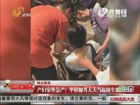 【群众新闻】济南:产妇室外急产!甲状腺男大夫当起接生婆
