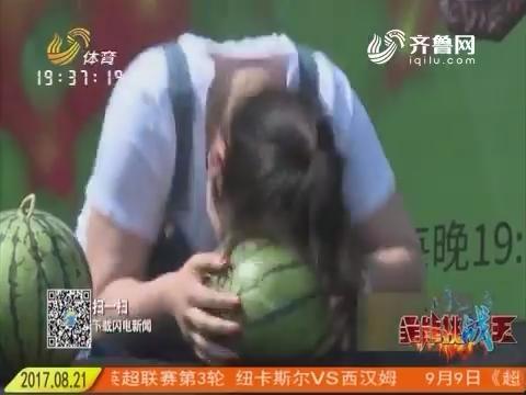 全能挑战王:中国村花赵姑娘现场表演硬气功 头槌西瓜惊呆全场