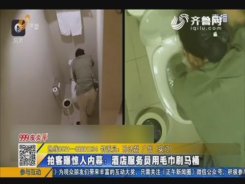 济南:拍客曝惊人内幕 酒店服务员用毛巾刷马桶
