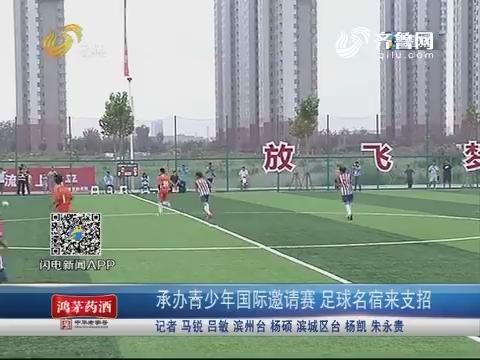 滨州:承办青少年国际邀请赛 足球名宿来支招
