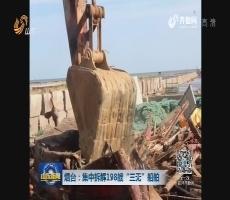 """烟台:集中拆解198艘""""三无""""船舶"""