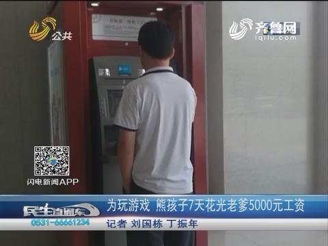 临沂:为玩游戏 熊孩子7天花光老爹5000元工资