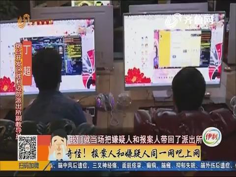 烟台:奇怪!报案人和嫌疑人同一网吧上网