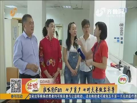 【4G直播】济南:拉呱约Fan 七夕前夕七对夫妻做客齐鲁