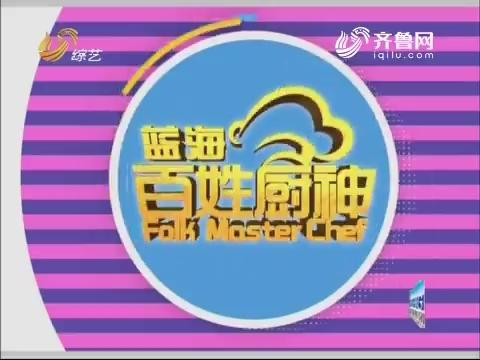 20170827《百姓厨神》:总决赛36晋12第六场 胶东菜主题