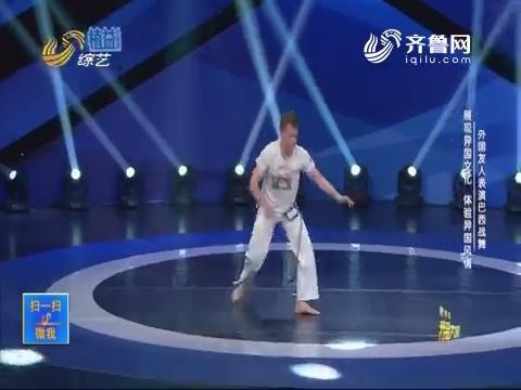 我是大明星:外国友人表演巴西战舞 展现异国文化体验异国风情