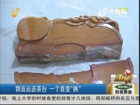 """【重磅】济南:物流运送茶台 一个竟变""""俩"""""""