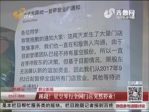 【群众新闻】济南:蹊跷!星空琴行全国门店突然停业!