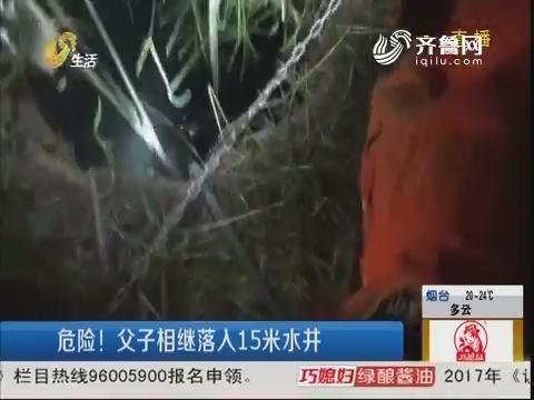 潍坊:危险!父子相继落入15米水井