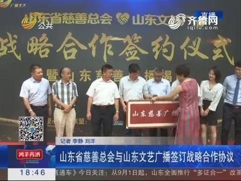 济南:山东慈善总会与山东文艺广播签订战略合作协议