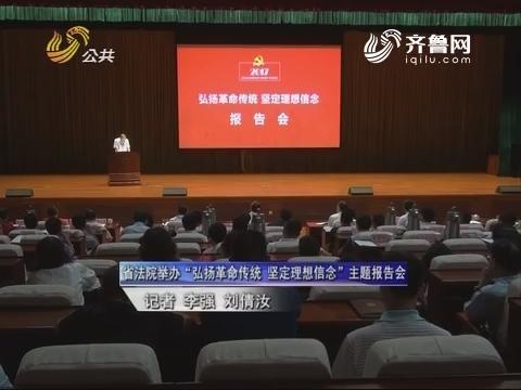 """山东省法院举办""""弘扬革命传统 坚定理想信念""""主题报告会"""