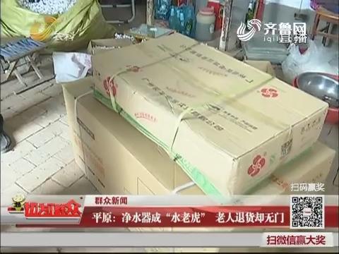 """【群众新闻】平原:净水器成""""水老虎"""" 老人退货却无门"""