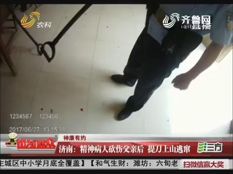 【神康有约】济南:精神病人砍伤父亲后 提刀上山逃窜