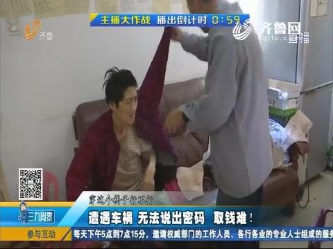 济南:遭遇车祸 无法说出密码取钱难!