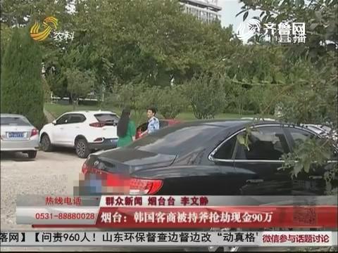 烟台:韩国客商被持斧抢劫现金90万