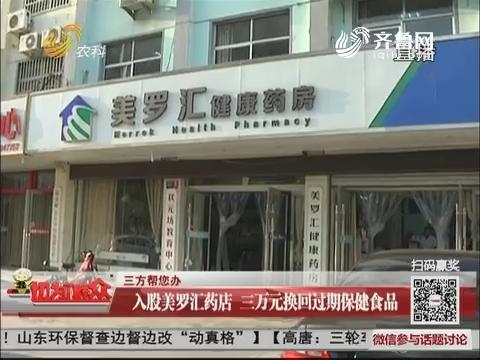 【三防帮您办】临沂:入股美罗汇药店 三万元换回过期保健食品