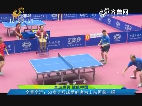 全运惠民健康中国 全景全运:53岁乒乓球爱好者为山东再获一铜