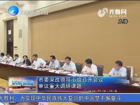 济南市委深改领导小组召开会议 审议重大调研课题