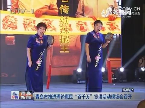 """青岛市推进实际惠民""""百万万""""宣讲运动现场会举行"""