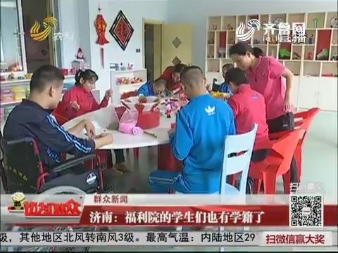 【群众新闻】济南:福利院的学生们也有学籍了
