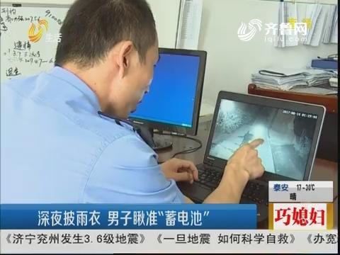 """济宁:深夜披雨衣 男子瞅准""""蓄电池"""""""