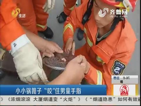 """莱芜:小小锅箅子 """"咬""""住男童手指"""