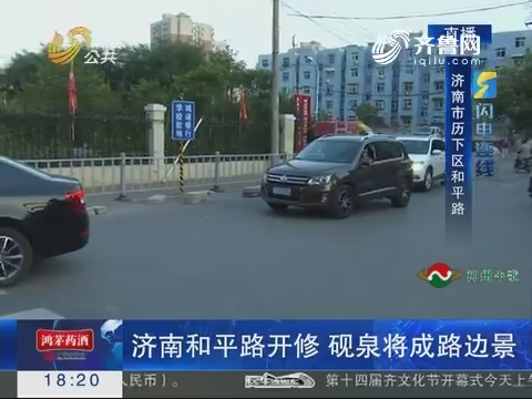 闪电连线:济南和平路开修 砚泉将成路边景