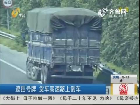 济宁:遮挡号牌 货车高速路上倒车
