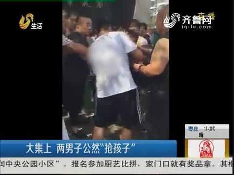 """淄博:大集上 两男子公然""""抢孩子"""""""