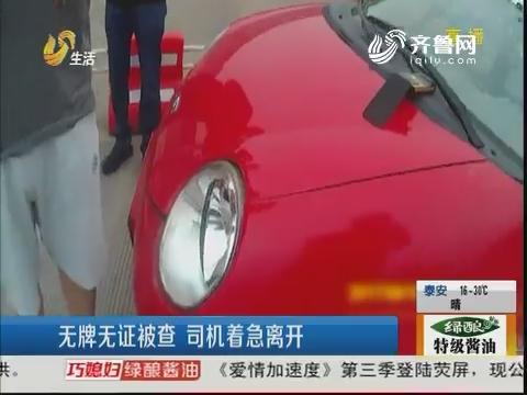 济南:无牌无证被查 司机着急离开