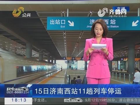 15日济南西站11趟列车停运