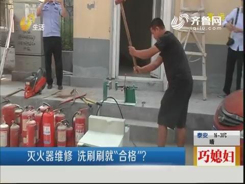 """济南:灭火器维修 洗刷刷就""""合格""""?"""