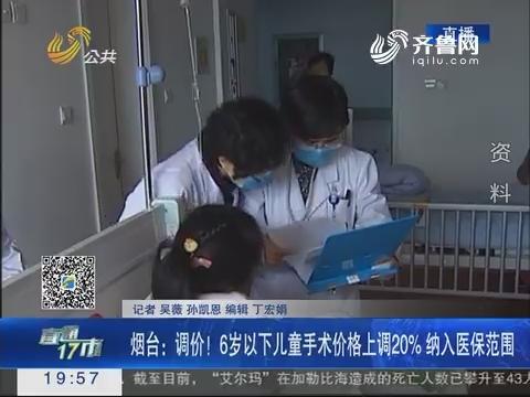 【直通17市】烟台:调价!6岁以下儿童手术价格上调20%纳入医保范围